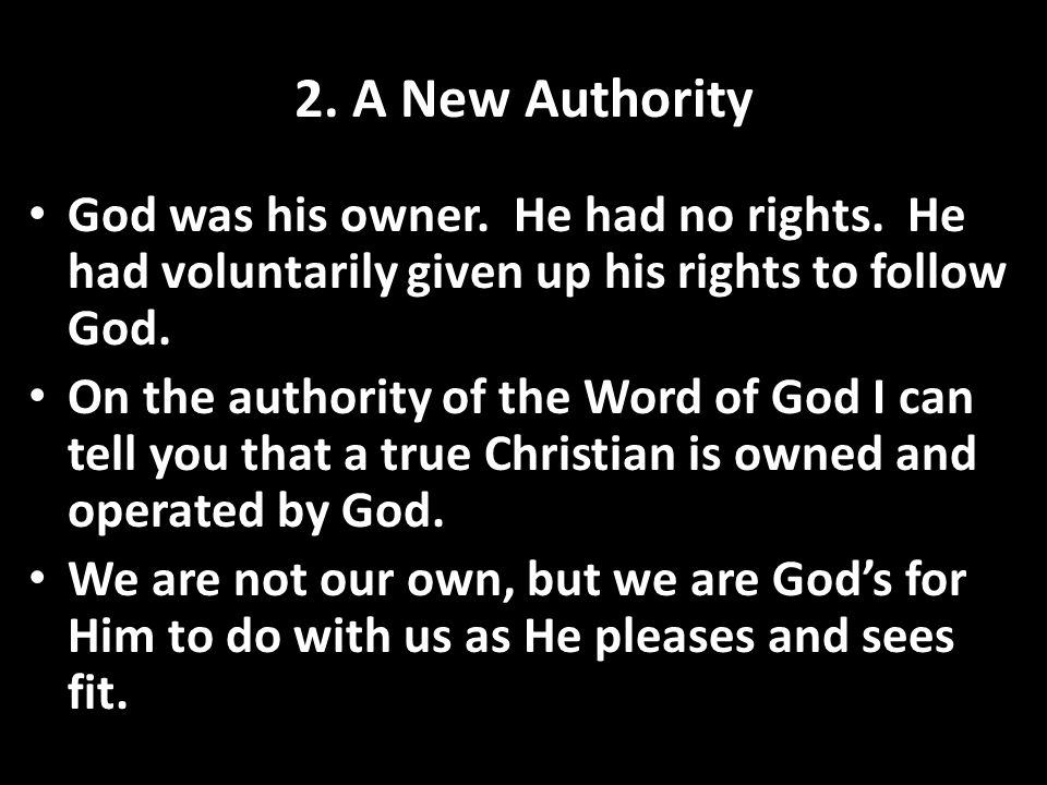 2. A New Authority God was his owner. He had no rights. He had voluntarily given up his rights to follow God.