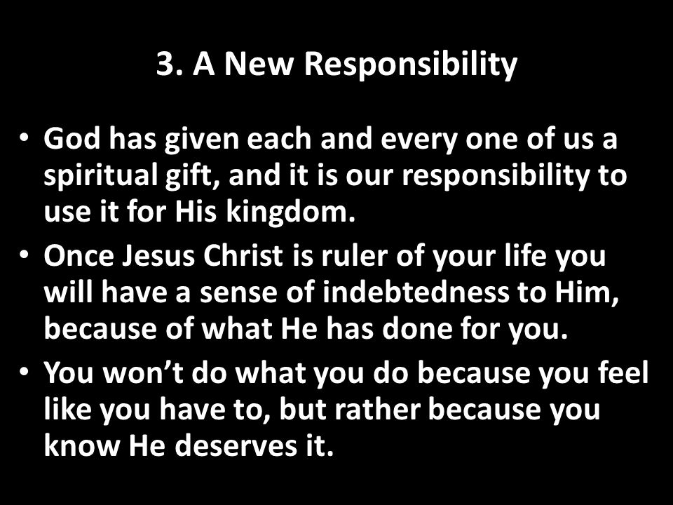 3. A New Responsibility God has given each and every one of us a spiritual gift, and it is our responsibility to use it for His kingdom.