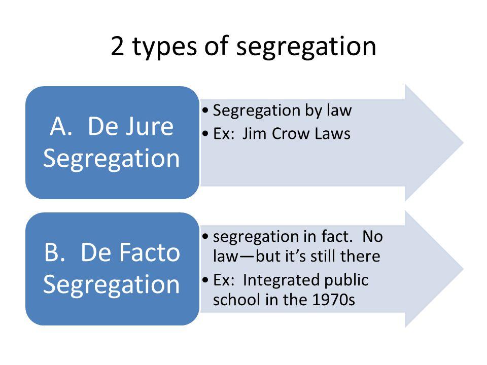 2 types of segregation A. De Jure Segregation B. De Facto Segregation