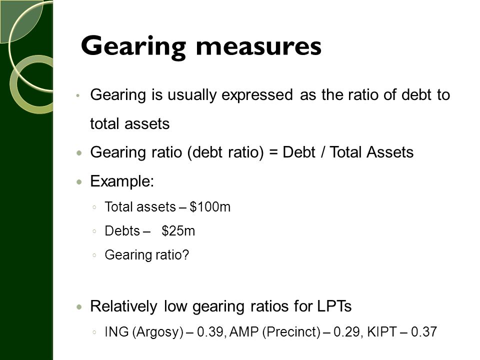 Gearing measures Gearing is usually expressed as the ratio of debt to total assets. Gearing ratio (debt ratio) = Debt / Total Assets.
