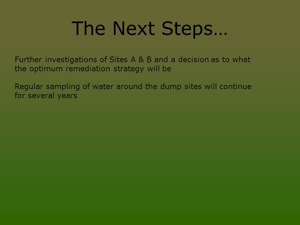 The Next Steps… Further investigations of Sites A & B and a decision as to what the optimum remediation strategy will be.