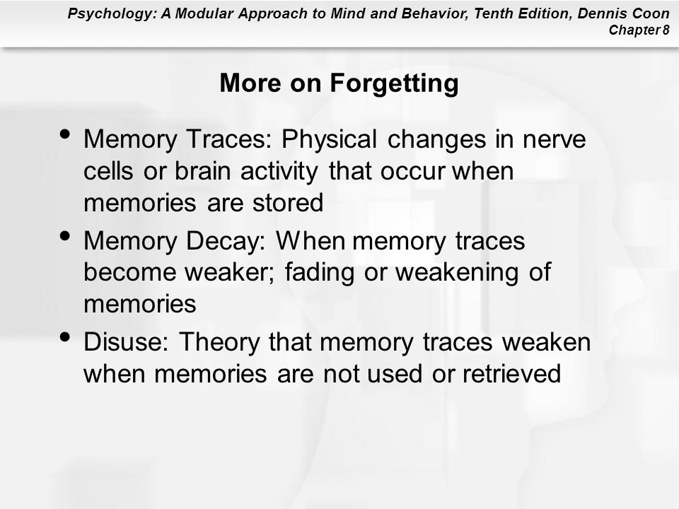 More on Forgetting Memory Traces: Physical changes in nerve cells or brain activity that occur when memories are stored.