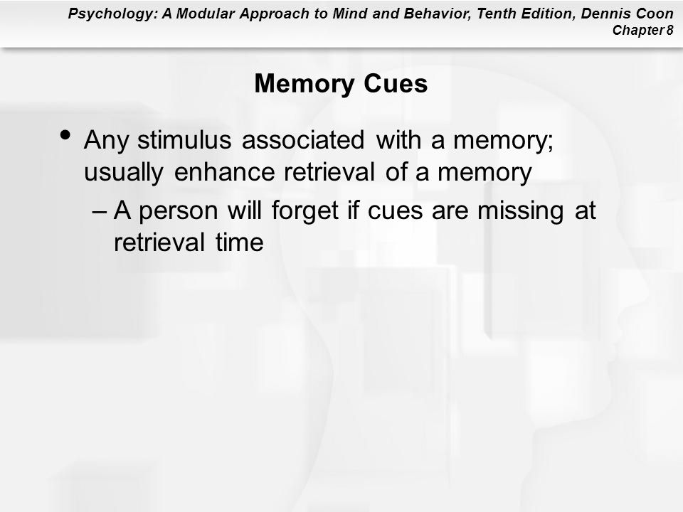 Memory Cues Any stimulus associated with a memory; usually enhance retrieval of a memory.