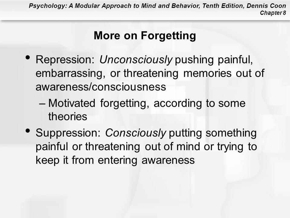 More on Forgetting Repression: Unconsciously pushing painful, embarrassing, or threatening memories out of awareness/consciousness.