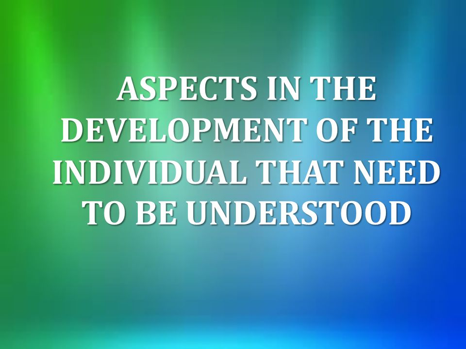 ASPECTS IN THE DEVELOPMENT OF THE INDIVIDUAL THAT NEED TO BE UNDERSTOOD
