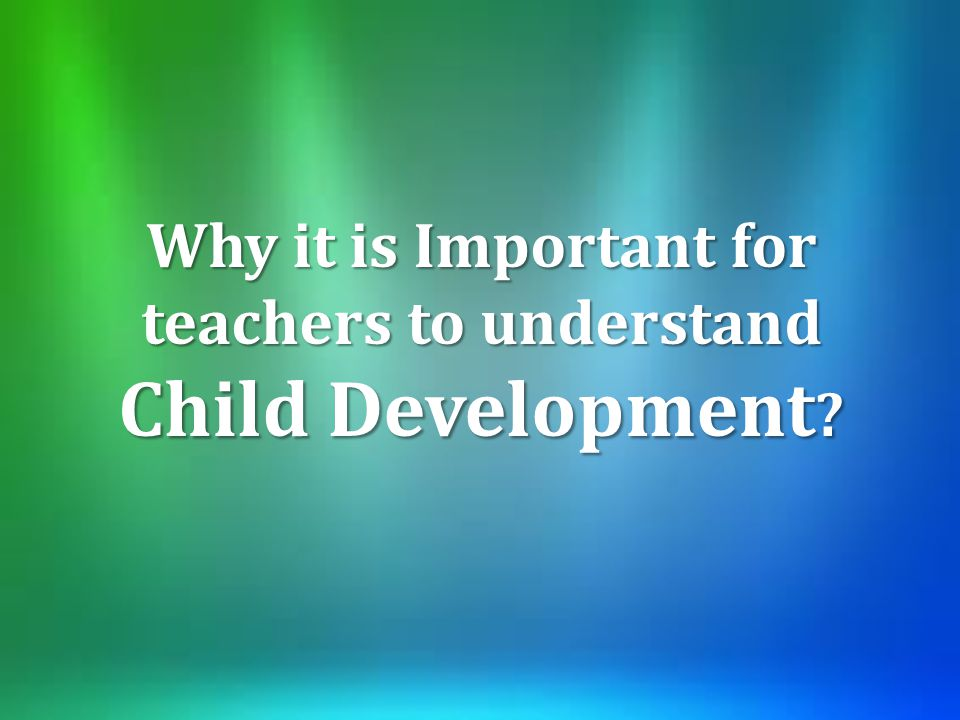 Why it is Important for teachers to understand Child Development