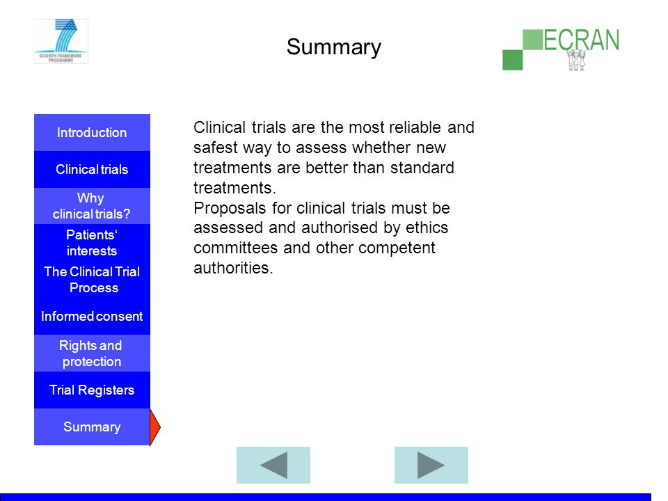 Summary Clinical trials are the most reliable and safest way to assess whether new treatments are better than standard treatments.