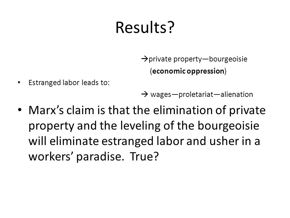 Results private property—bourgeoisie. (economic oppression) Estranged labor leads to:  wages—proletariat—alienation.