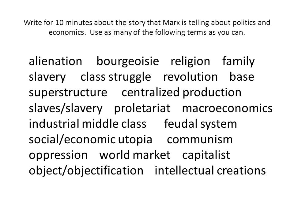 Write for 10 minutes about the story that Marx is telling about politics and economics. Use as many of the following terms as you can.