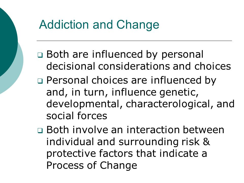 Addiction and Change Both are influenced by personal decisional considerations and choices.