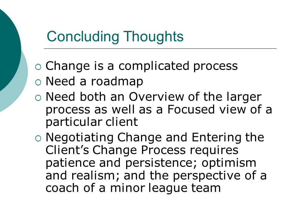 Concluding Thoughts Change is a complicated process Need a roadmap