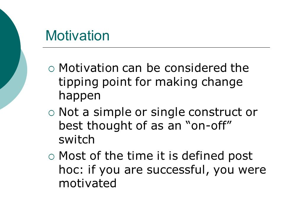 Motivation Motivation can be considered the tipping point for making change happen.