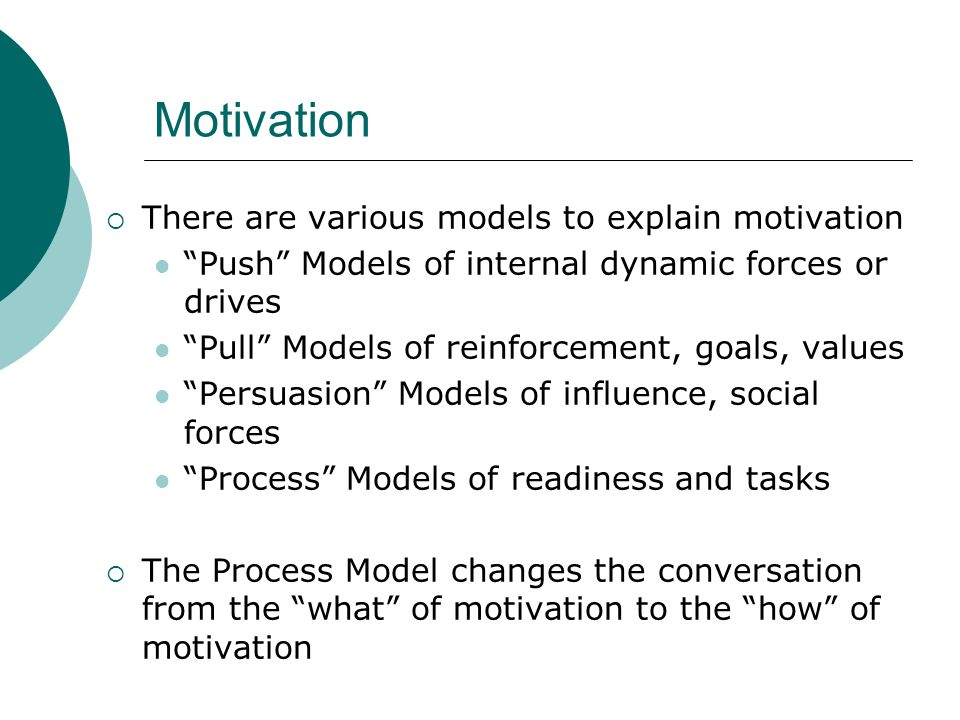 Motivation There are various models to explain motivation