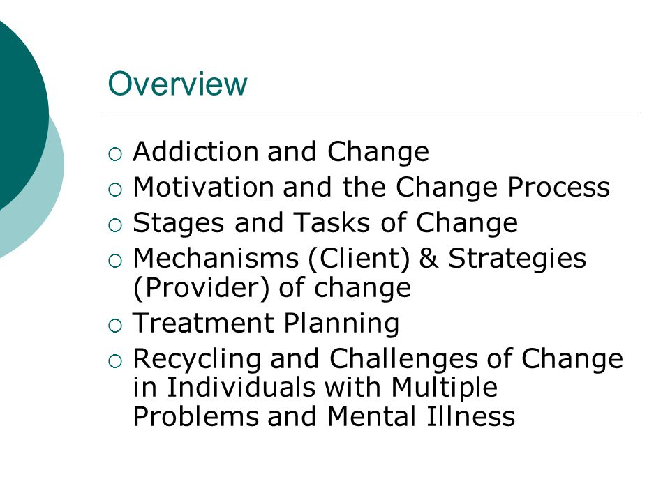 Overview Addiction and Change Motivation and the Change Process