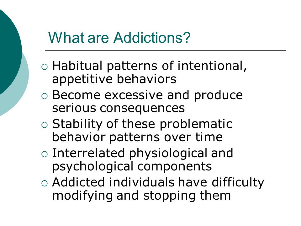 What are Addictions Habitual patterns of intentional, appetitive behaviors. Become excessive and produce serious consequences.