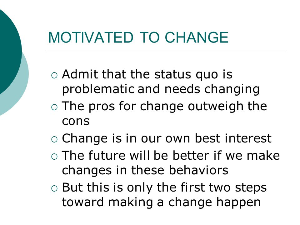 MOTIVATED TO CHANGE Admit that the status quo is problematic and needs changing. The pros for change outweigh the cons.