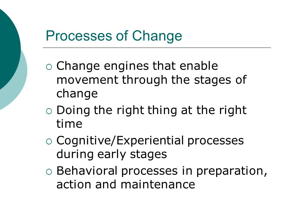 Processes of Change Change engines that enable movement through the stages of change. Doing the right thing at the right time.