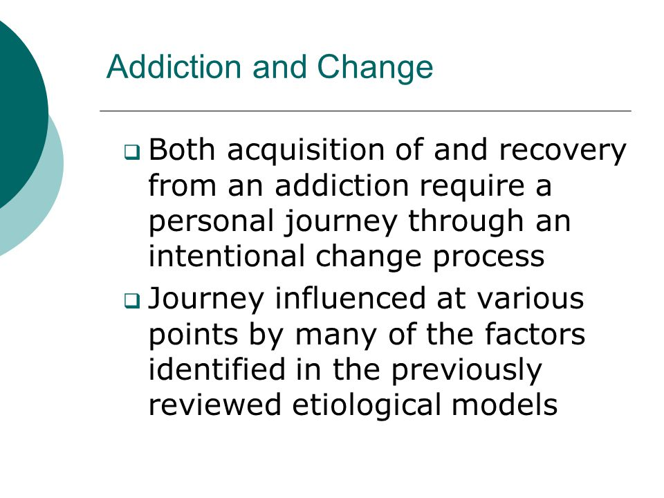 Addiction and Change Both acquisition of and recovery from an addiction require a personal journey through an intentional change process.