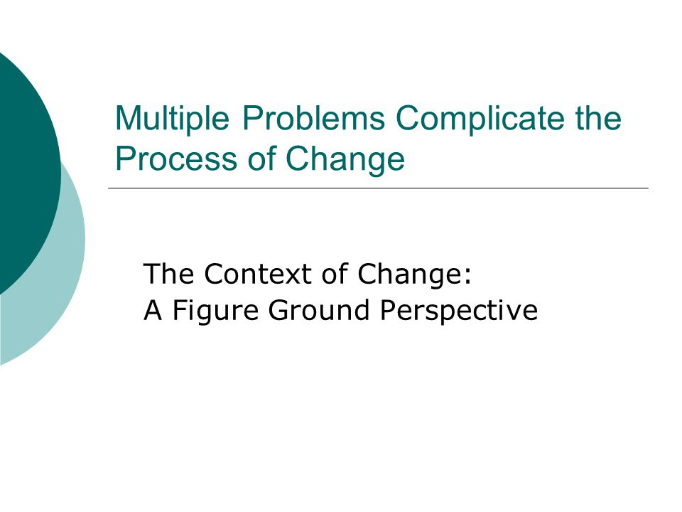 Multiple Problems Complicate the Process of Change