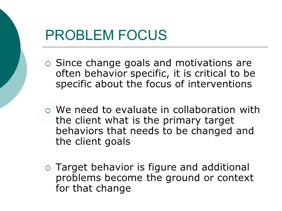 PROBLEM FOCUS Since change goals and motivations are often behavior specific, it is critical to be specific about the focus of interventions.