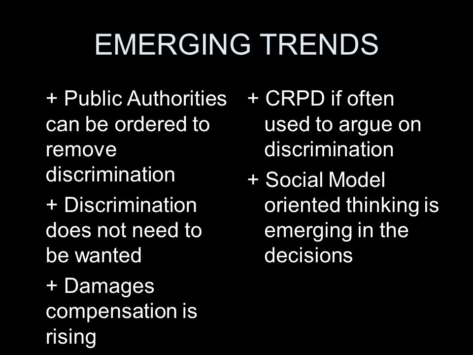 EMERGING TRENDS + Public Authorities can be ordered to remove discrimination. + Discrimination does not need to be wanted.