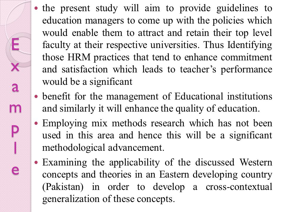the present study will aim to provide guidelines to education managers to come up with the policies which would enable them to attract and retain their top level faculty at their respective universities. Thus Identifying those HRM practices that tend to enhance commitment and satisfaction which leads to teacher's performance would be a significant
