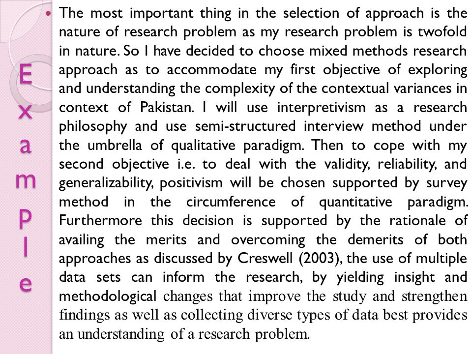 The most important thing in the selection of approach is the nature of research problem as my research problem is twofold in nature. So I have decided to choose mixed methods research approach as to accommodate my first objective of exploring and understanding the complexity of the contextual variances in context of Pakistan. I will use interpretivism as a research philosophy and use semi-structured interview method under the umbrella of qualitative paradigm. Then to cope with my second objective i.e. to deal with the validity, reliability, and generalizability, positivism will be chosen supported by survey method in the circumference of quantitative paradigm. Furthermore this decision is supported by the rationale of availing the merits and overcoming the demerits of both approaches as discussed by Creswell (2003), the use of multiple data sets can inform the research, by yielding insight and methodological changes that improve the study and strengthen findings as well as collecting diverse types of data best provides an understanding of a research problem.