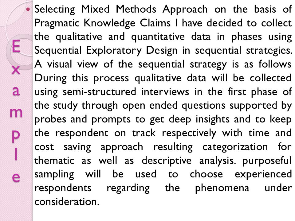 Selecting Mixed Methods Approach on the basis of Pragmatic Knowledge Claims I have decided to collect the qualitative and quantitative data in phases using Sequential Exploratory Design in sequential strategies. A visual view of the sequential strategy is as follows During this process qualitative data will be collected using semi-structured interviews in the first phase of the study through open ended questions supported by probes and prompts to get deep insights and to keep the respondent on track respectively with time and cost saving approach resulting categorization for thematic as well as descriptive analysis. purposeful sampling will be used to choose experienced respondents regarding the phenomena under consideration.