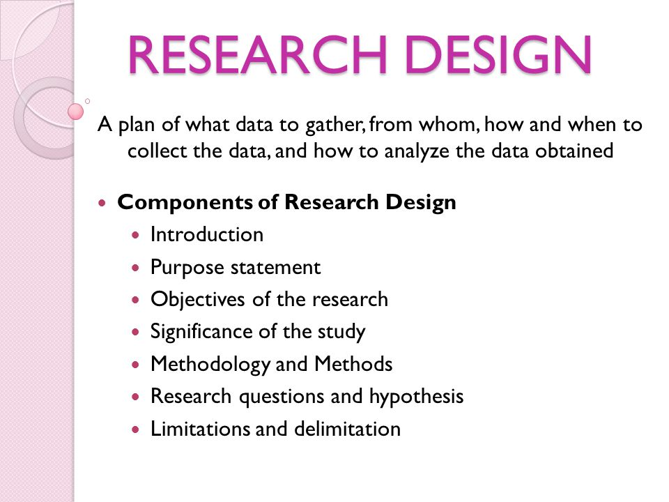 RESEARCH DESIGN A plan of what data to gather, from whom, how and when to collect the data, and how to analyze the data obtained.