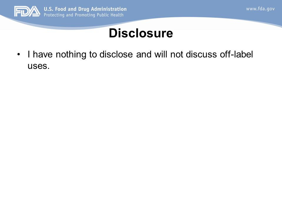 Disclosure I have nothing to disclose and will not discuss off-label uses.