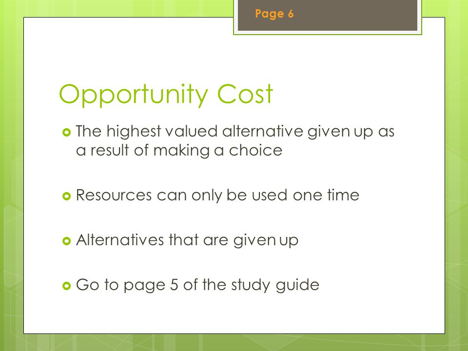 Page 6 Opportunity Cost. The highest valued alternative given up as a result of making a choice. Resources can only be used one time.