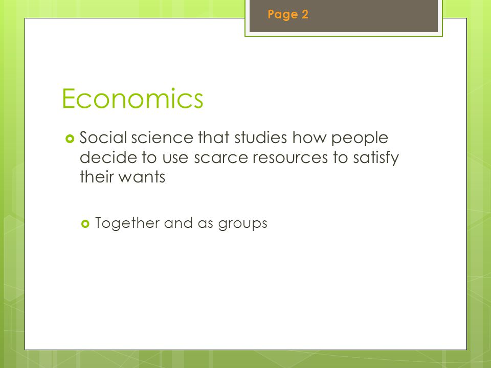 Page 2 Economics. Social science that studies how people decide to use scarce resources to satisfy their wants.