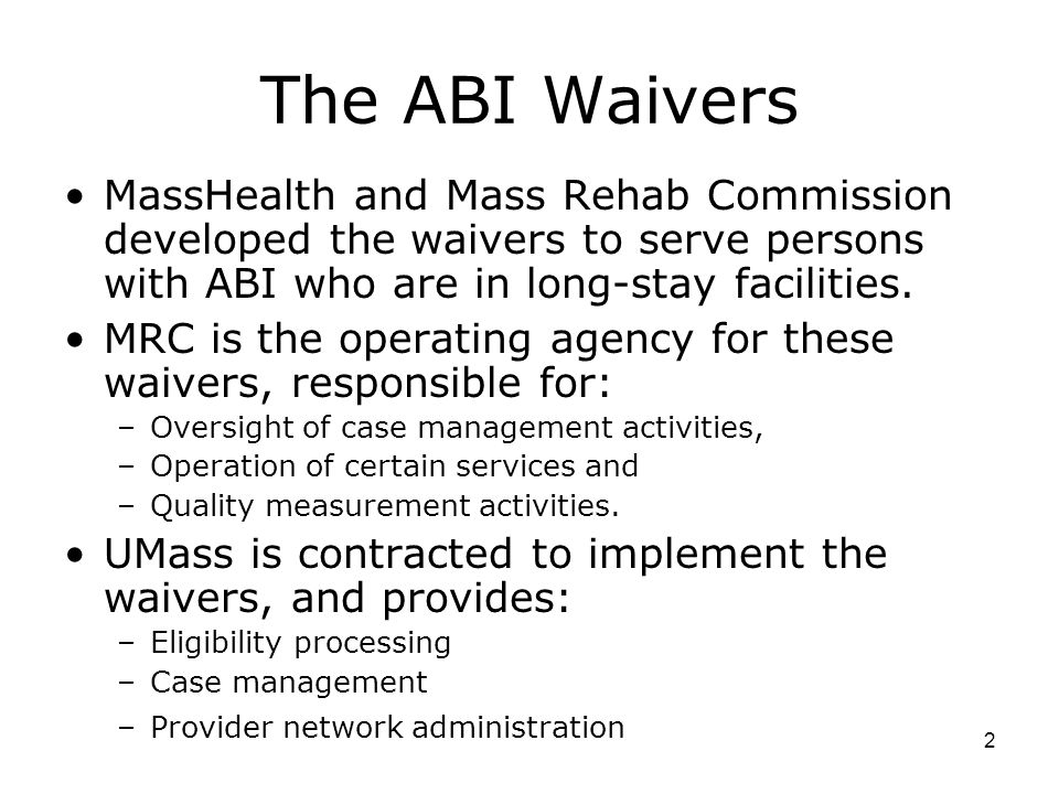 The ABI Waivers MassHealth and Mass Rehab Commission developed the waivers to serve persons with ABI who are in long-stay facilities.