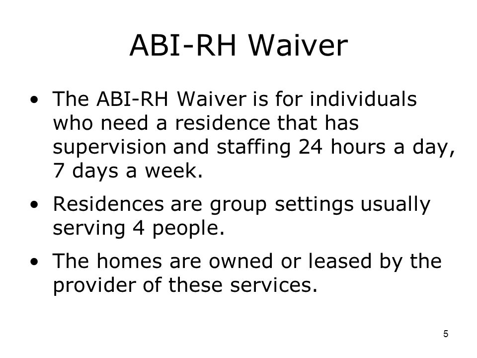 ABI-RH Waiver The ABI-RH Waiver is for individuals who need a residence that has supervision and staffing 24 hours a day, 7 days a week.