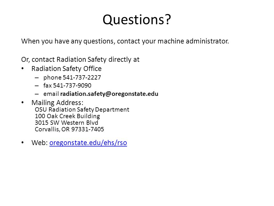 Questions When you have any questions, contact your machine administrator. Or, contact Radiation Safety directly at.