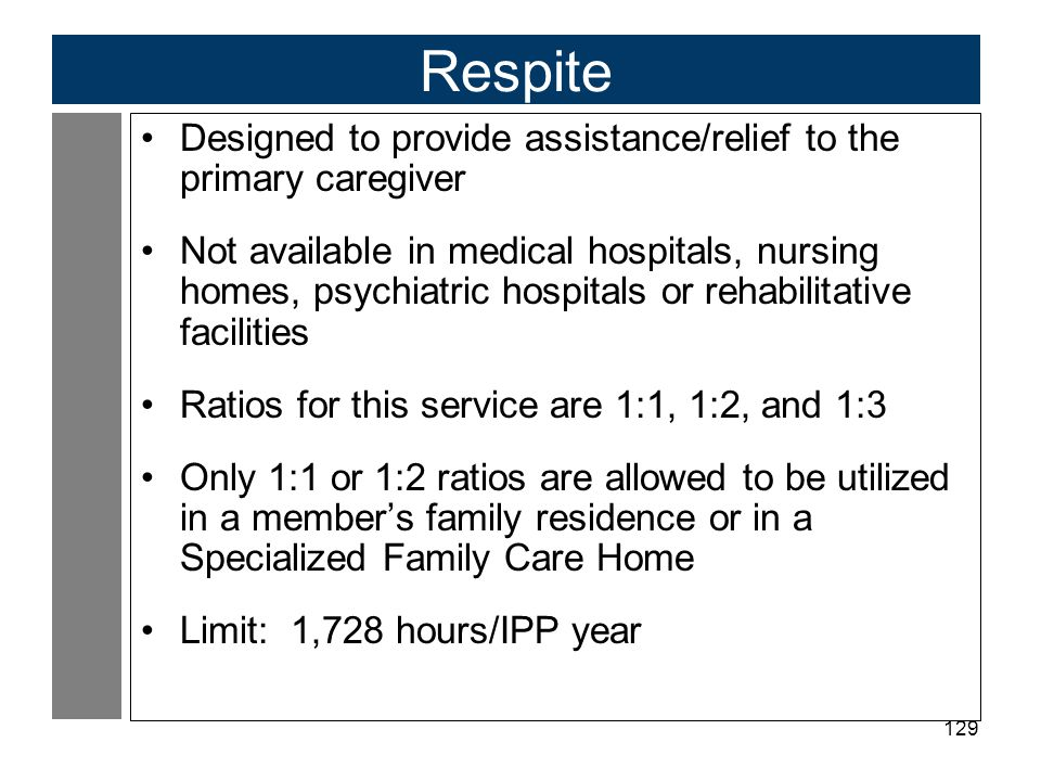 Respite Designed to provide assistance/relief to the primary caregiver
