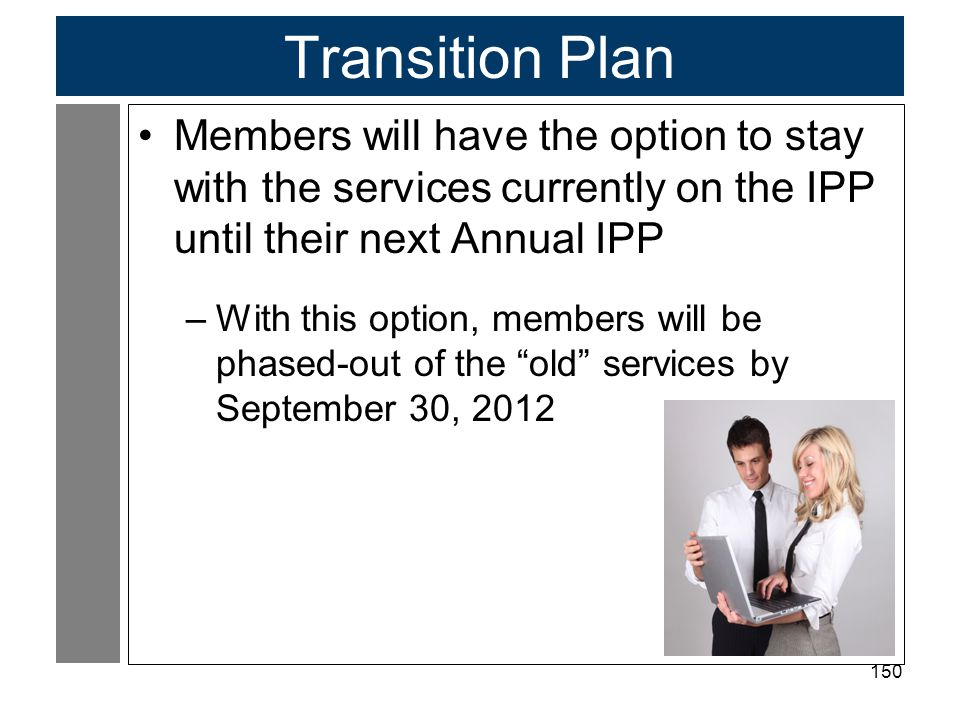 Transition Plan Members will have the option to stay with the services currently on the IPP until their next Annual IPP.