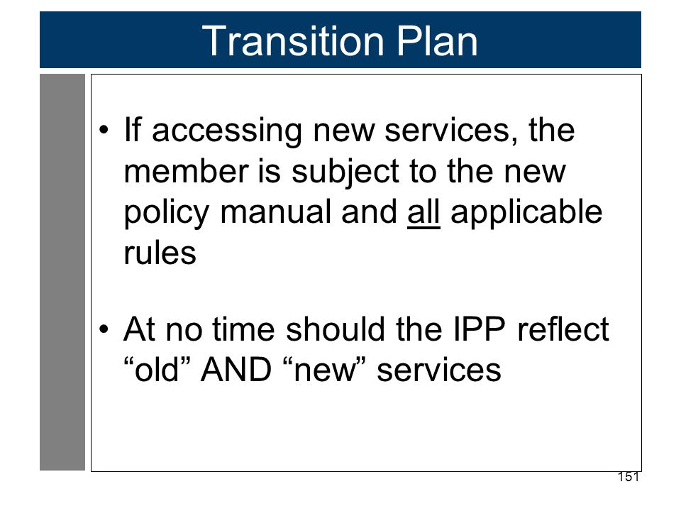 Transition Plan If accessing new services, the member is subject to the new policy manual and all applicable rules.