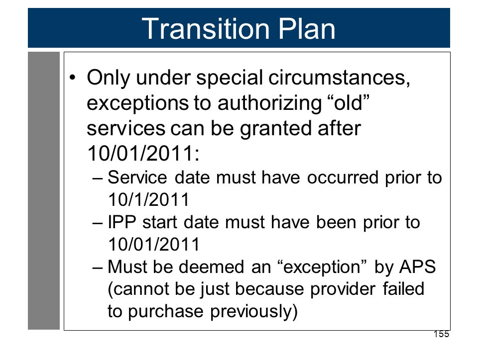 Transition Plan Only under special circumstances, exceptions to authorizing old services can be granted after 10/01/2011: