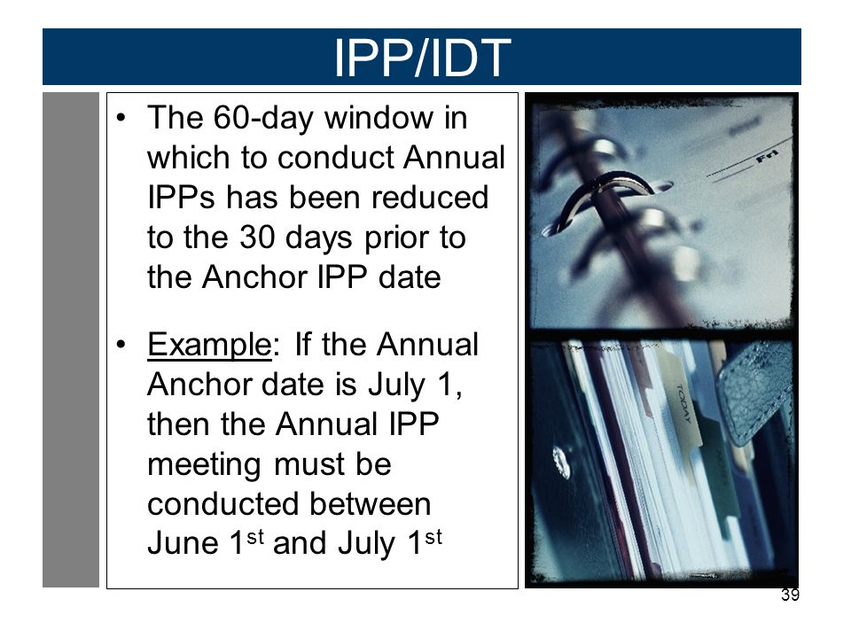IPP/IDT The 60-day window in which to conduct Annual IPPs has been reduced to the 30 days prior to the Anchor IPP date.