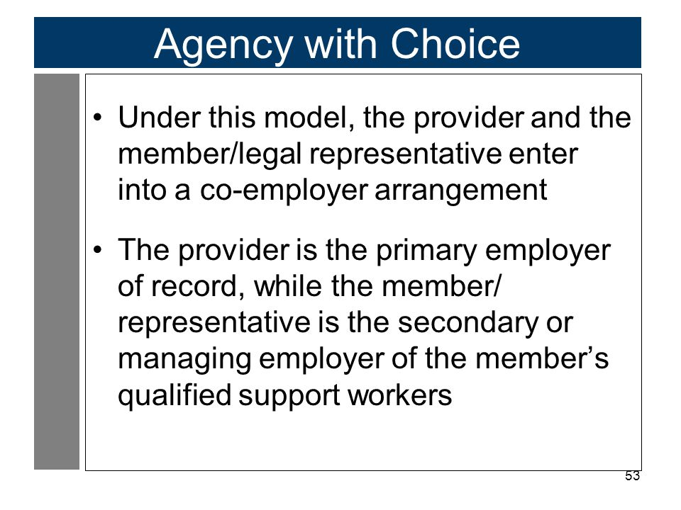 Agency with Choice Under this model, the provider and the member/legal representative enter into a co-employer arrangement.