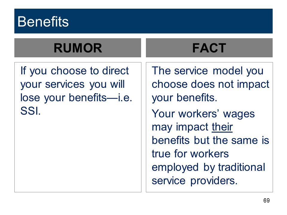 Benefits RUMOR. FACT. If you choose to direct your services you will lose your benefits—i.e. SSI.