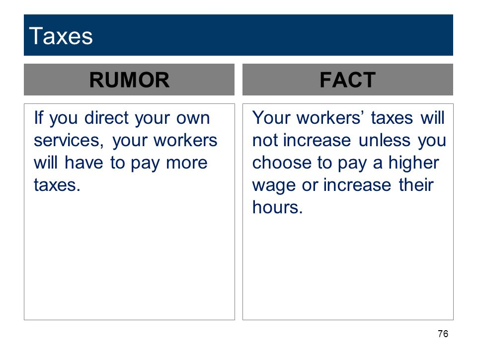 Taxes RUMOR. FACT. If you direct your own services, your workers will have to pay more taxes.
