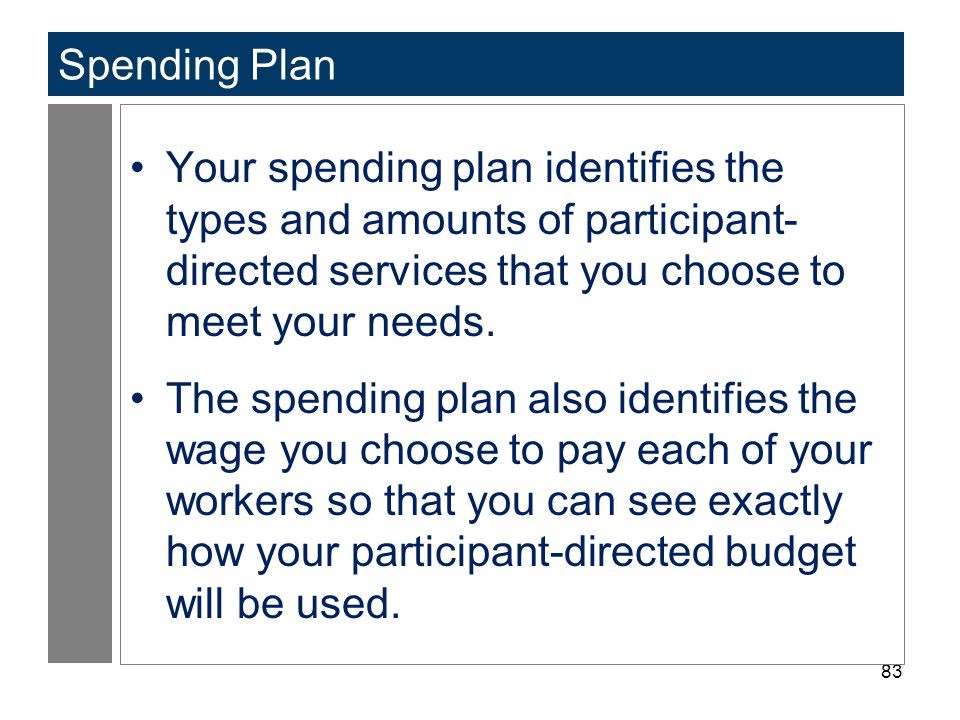 Spending Plan Your spending plan identifies the types and amounts of participant-directed services that you choose to meet your needs.