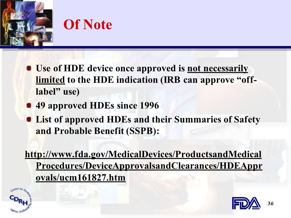 Of Note Use of HDE device once approved is not necessarily limited to the HDE indication (IRB can approve off-label use)