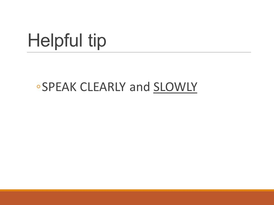 Helpful tip SPEAK CLEARLY and SLOWLY