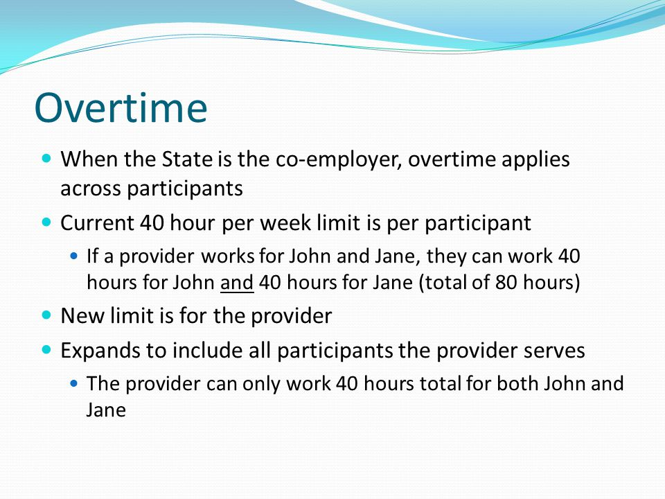 Overtime When the State is the co-employer, overtime applies across participants. Current 40 hour per week limit is per participant.