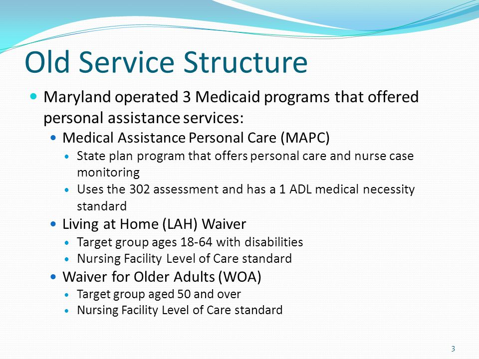 Old Service Structure Maryland operated 3 Medicaid programs that offered personal assistance services:
