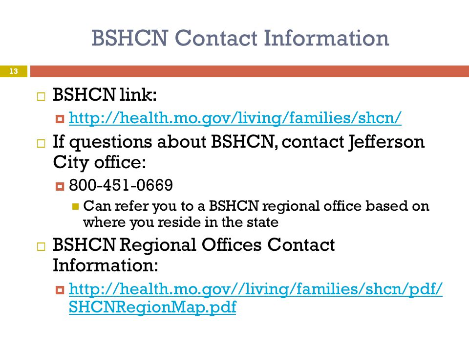 BSHCN Contact Information BSHCN link: http://health.mo.gov/living/families/shcn/ If questions about BSHCN, contact Jefferson City office: