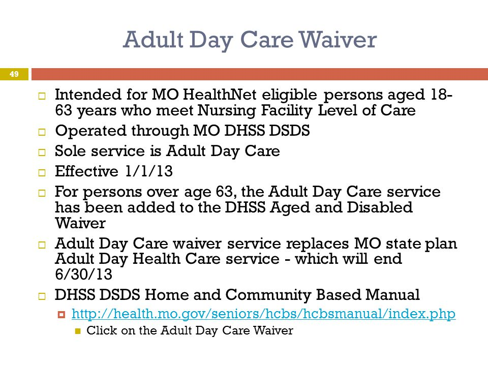 Adult Day Care Waiver Intended for MO HealthNet eligible persons aged 18- 63 years who meet Nursing Facility Level of Care.